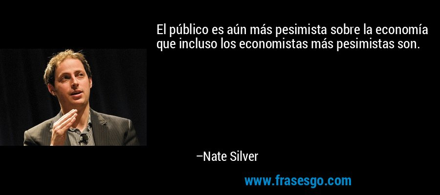 El público es aún más pesimista sobre la economía que incluso los economistas más pesimistas son. – Nate Silver