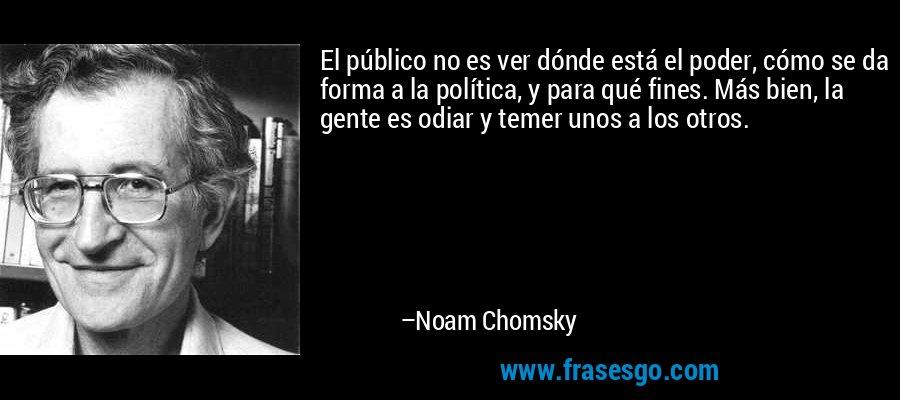 El público no es ver dónde está el poder, cómo se da forma a la política, y para qué fines. Más bien, la gente es odiar y temer unos a los otros. – Noam Chomsky