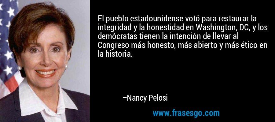 El pueblo estadounidense votó para restaurar la integridad y la honestidad en Washington, DC, y los demócratas tienen la intención de llevar al Congreso más honesto, más abierto y más ético en la historia. – Nancy Pelosi