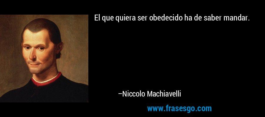 El que quiera ser obedecido ha de saber mandar. – Niccolo Machiavelli