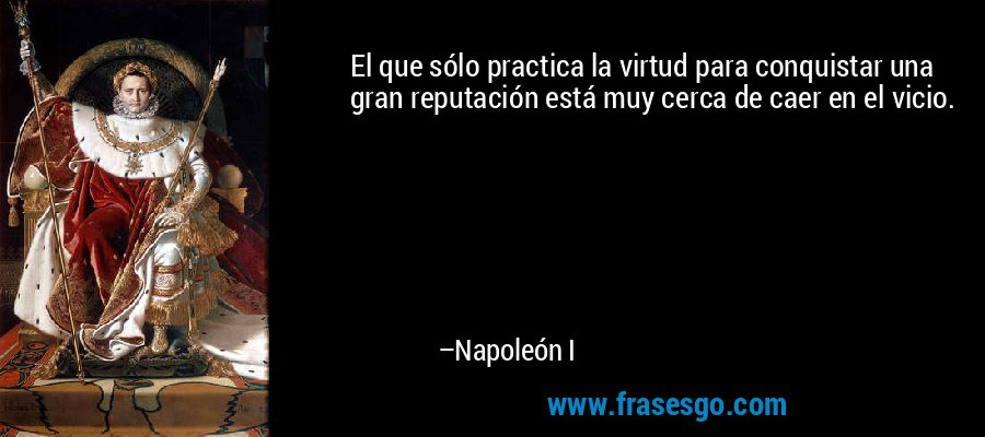 El que sólo practica la virtud para conquistar una gran reputación está muy cerca de caer en el vicio. – Napoleón I