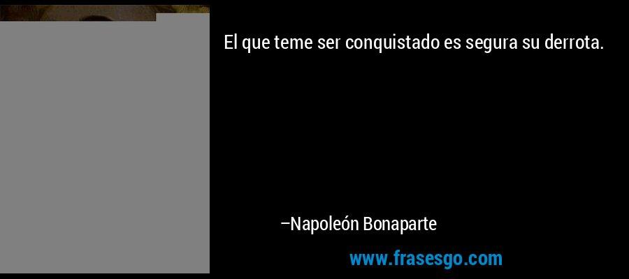 El que teme ser conquistado es segura su derrota. – Napoleón Bonaparte
