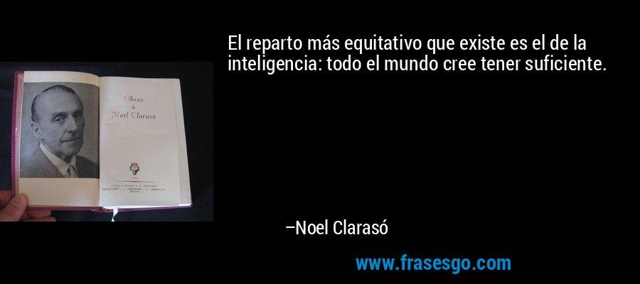 El reparto más equitativo que existe es el de la inteligencia: todo el mundo cree tener suficiente. – Noel Clarasó