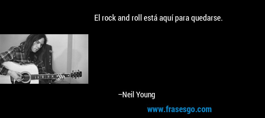 El rock and roll está aquí para quedarse. – Neil Young