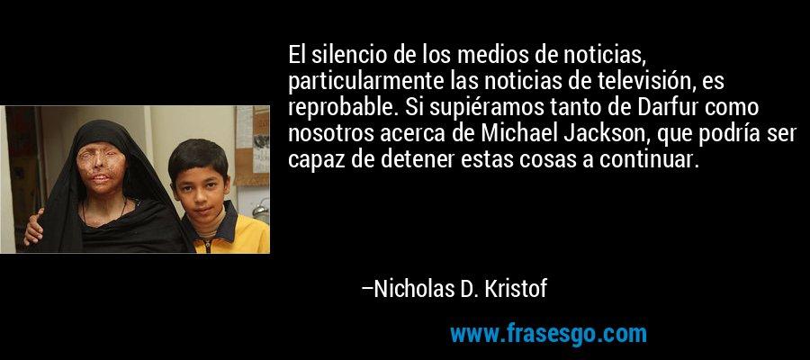 El silencio de los medios de noticias, particularmente las noticias de televisión, es reprobable. Si supiéramos tanto de Darfur como nosotros acerca de Michael Jackson, que podría ser capaz de detener estas cosas a continuar. – Nicholas D. Kristof