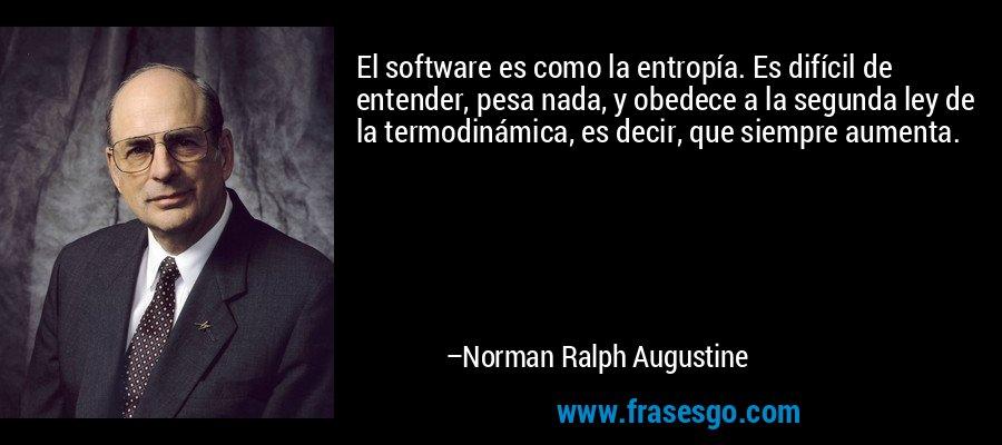 El software es como la entropía. Es difícil de entender, pesa nada, y obedece a la segunda ley de la termodinámica, es decir, que siempre aumenta. – Norman Ralph Augustine