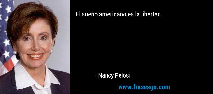 El sueño americano es la libertad. – Nancy Pelosi