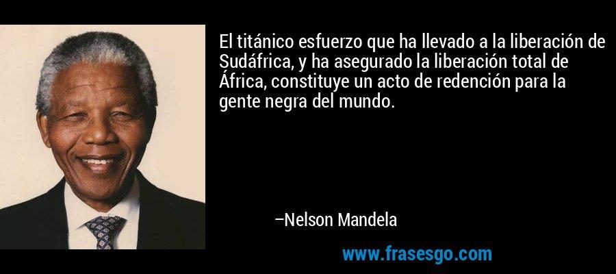 El titánico esfuerzo que ha llevado a la liberación de Sudáfrica, y ha asegurado la liberación total de África, constituye un acto de redención para la gente negra del mundo. – Nelson Mandela