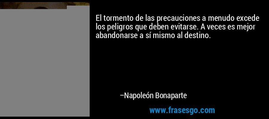 El tormento de las precauciones a menudo excede los peligros que deben evitarse. A veces es mejor abandonarse a sí mismo al destino. – Napoleón Bonaparte