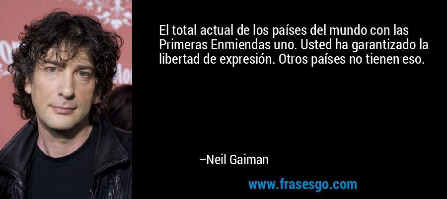 El total actual de los países del mundo con las Primeras Enmiendas uno. Usted ha garantizado la libertad de expresión. Otros países no tienen eso. – Neil Gaiman