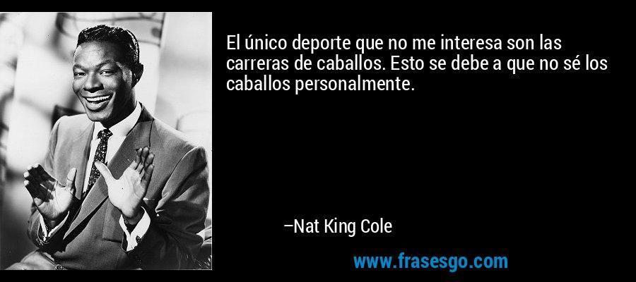 El único deporte que no me interesa son las carreras de caballos. Esto se debe a que no sé los caballos personalmente. – Nat King Cole