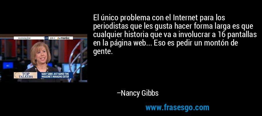 El único problema con el Internet para los periodistas que les gusta hacer forma larga es que cualquier historia que va a involucrar a 16 pantallas en la página web... Eso es pedir un montón de gente. – Nancy Gibbs