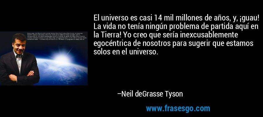 El universo es casi 14 mil millones de años, y, ¡guau! La vida no tenía ningún problema de partida aquí en la Tierra! Yo creo que sería inexcusablemente egocéntrica de nosotros para sugerir que estamos solos en el universo. – Neil deGrasse Tyson