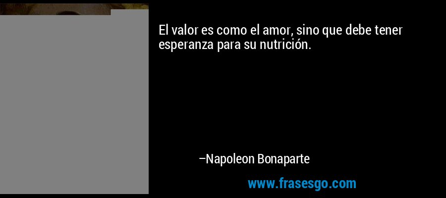 El valor es como el amor, sino que debe tener esperanza para su nutrición. – Napoleon Bonaparte