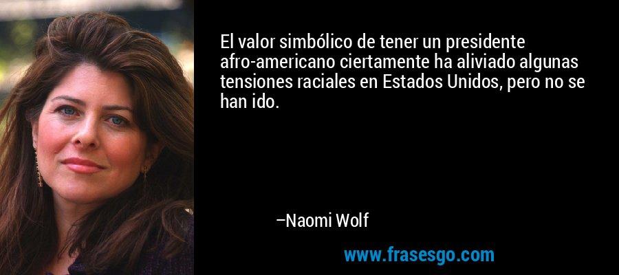El valor simbólico de tener un presidente afro-americano ciertamente ha aliviado algunas tensiones raciales en Estados Unidos, pero no se han ido. – Naomi Wolf