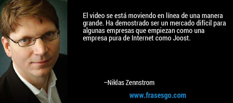 El video se está moviendo en línea de una manera grande. Ha demostrado ser un mercado difícil para algunas empresas que empiezan como una empresa pura de Internet como Joost. – Niklas Zennstrom