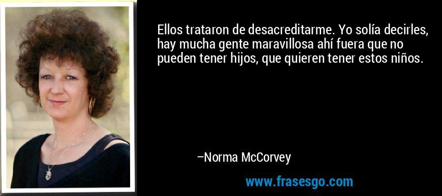 Ellos trataron de desacreditarme. Yo solía decirles, hay mucha gente maravillosa ahí fuera que no pueden tener hijos, que quieren tener estos niños. – Norma McCorvey