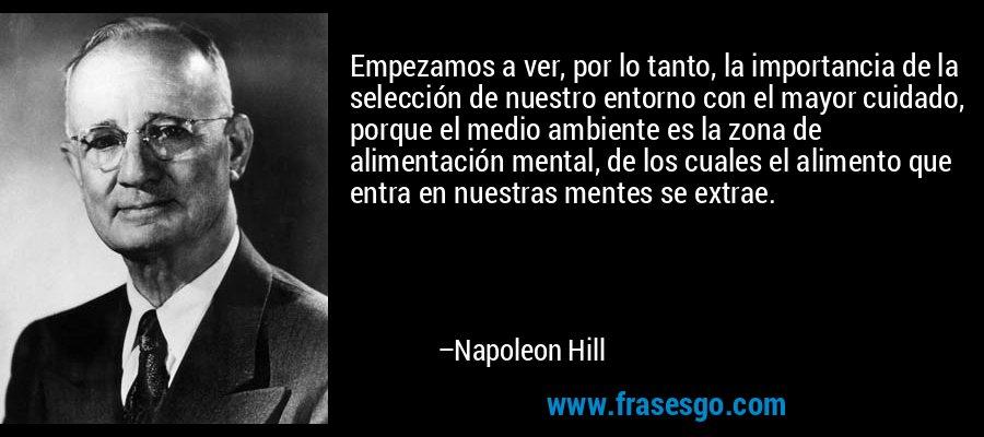 Empezamos a ver, por lo tanto, la importancia de la selección de nuestro entorno con el mayor cuidado, porque el medio ambiente es la zona de alimentación mental, de los cuales el alimento que entra en nuestras mentes se extrae. – Napoleon Hill