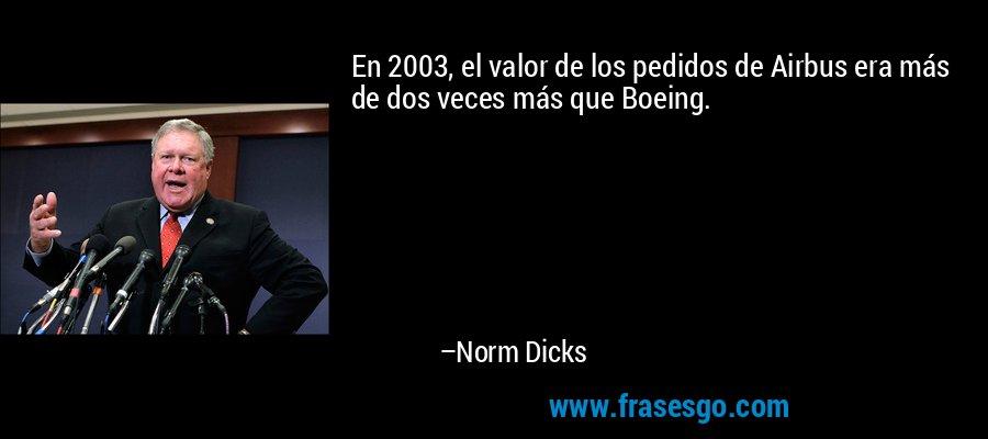 En 2003, el valor de los pedidos de Airbus era más de dos veces más que Boeing. – Norm Dicks