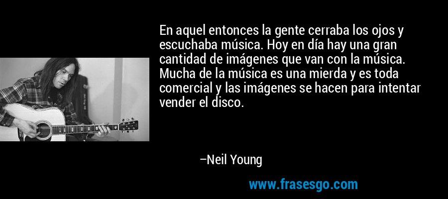 En aquel entonces la gente cerraba los ojos y escuchaba música. Hoy en día hay una gran cantidad de imágenes que van con la música. Mucha de la música es una mierda y es toda comercial y las imágenes se hacen para intentar vender el disco. – Neil Young