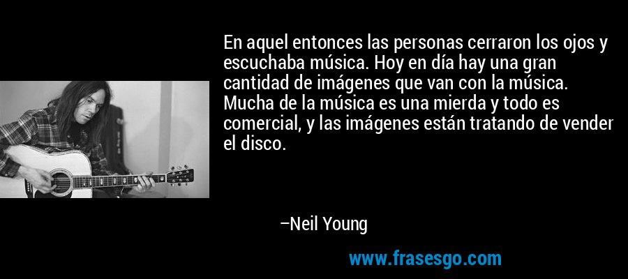 En aquel entonces las personas cerraron los ojos y escuchaba música. Hoy en día hay una gran cantidad de imágenes que van con la música. Mucha de la música es una mierda y todo es comercial, y las imágenes están tratando de vender el disco. – Neil Young