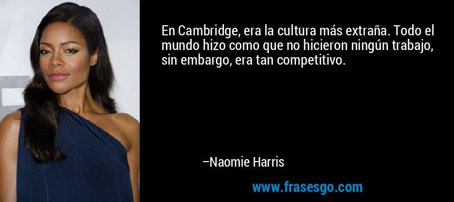 En Cambridge, era la cultura más extraña. Todo el mundo hizo como que no hicieron ningún trabajo, sin embargo, era tan competitivo. – Naomie Harris