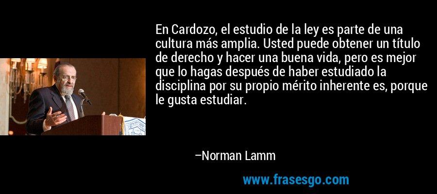 En Cardozo, el estudio de la ley es parte de una cultura más amplia. Usted puede obtener un título de derecho y hacer una buena vida, pero es mejor que lo hagas después de haber estudiado la disciplina por su propio mérito inherente es, porque le gusta estudiar. – Norman Lamm