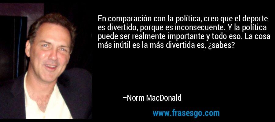 En comparación con la política, creo que el deporte es divertido, porque es inconsecuente. Y la política puede ser realmente importante y todo eso. La cosa más inútil es la más divertida es, ¿sabes? – Norm MacDonald