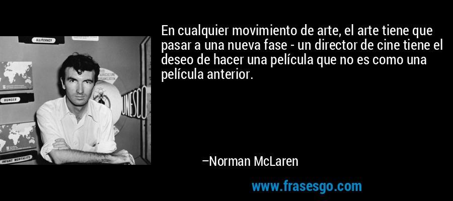 En cualquier movimiento de arte, el arte tiene que pasar a una nueva fase - un director de cine tiene el deseo de hacer una película que no es como una película anterior. – Norman McLaren