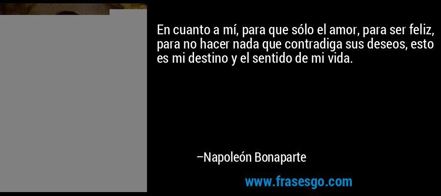En cuanto a mí, para que sólo el amor, para ser feliz, para no hacer nada que contradiga sus deseos, esto es mi destino y el sentido de mi vida. – Napoleón Bonaparte