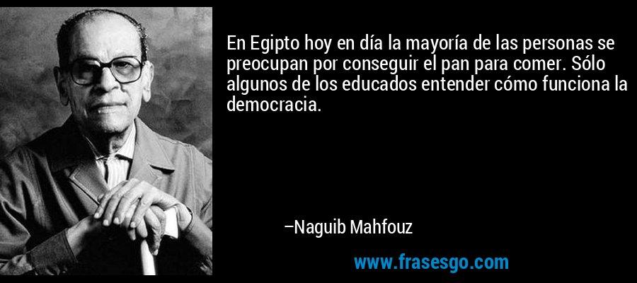 En Egipto hoy en día la mayoría de las personas se preocupan por conseguir el pan para comer. Sólo algunos de los educados entender cómo funciona la democracia. – Naguib Mahfouz