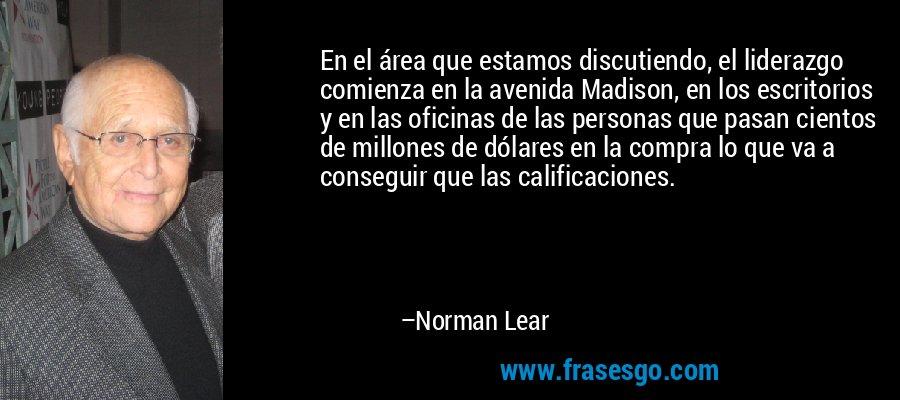 En el área que estamos discutiendo, el liderazgo comienza en la avenida Madison, en los escritorios y en las oficinas de las personas que pasan cientos de millones de dólares en la compra lo que va a conseguir que las calificaciones. – Norman Lear