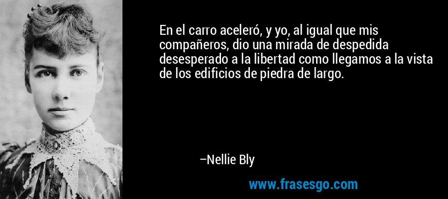En el carro aceleró, y yo, al igual que mis compañeros, dio una mirada de despedida desesperado a la libertad como llegamos a la vista de los edificios de piedra de largo. – Nellie Bly