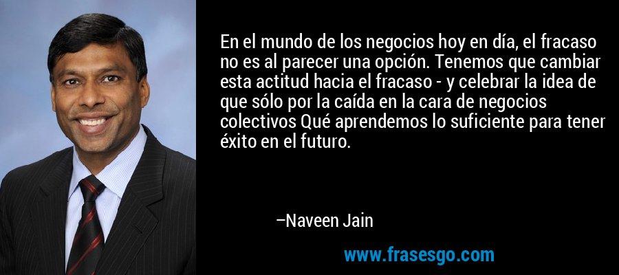 En el mundo de los negocios hoy en día, el fracaso no es al parecer una opción. Tenemos que cambiar esta actitud hacia el fracaso - y celebrar la idea de que sólo por la caída en la cara de negocios colectivos Qué aprendemos lo suficiente para tener éxito en el futuro. – Naveen Jain