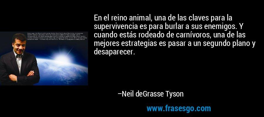 En el reino animal, una de las claves para la supervivencia es para burlar a sus enemigos. Y cuando estás rodeado de carnívoros, una de las mejores estrategias es pasar a un segundo plano y desaparecer. – Neil deGrasse Tyson