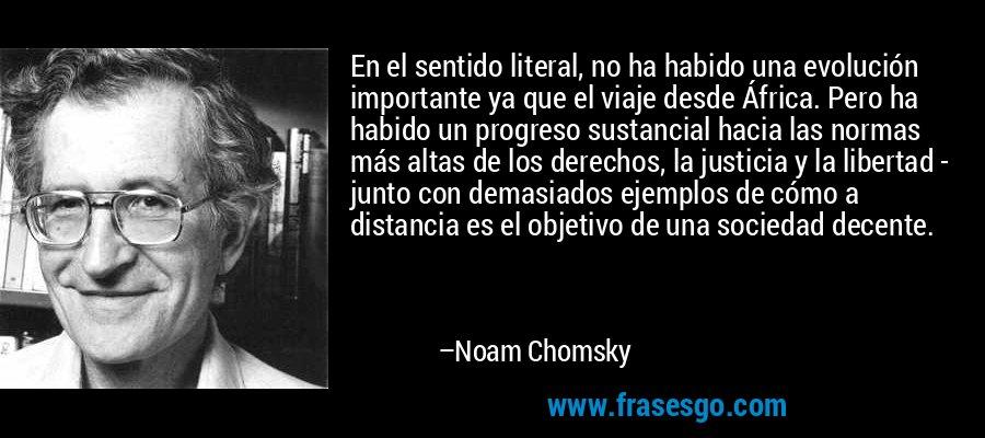 En el sentido literal, no ha habido una evolución importante ya que el viaje desde África. Pero ha habido un progreso sustancial hacia las normas más altas de los derechos, la justicia y la libertad - junto con demasiados ejemplos de cómo a distancia es el objetivo de una sociedad decente. – Noam Chomsky