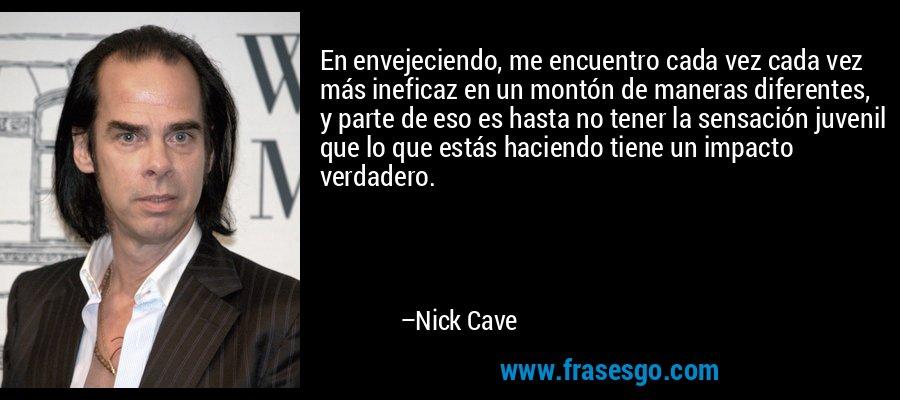 En envejeciendo, me encuentro cada vez cada vez más ineficaz en un montón de maneras diferentes, y parte de eso es hasta no tener la sensación juvenil que lo que estás haciendo tiene un impacto verdadero. – Nick Cave
