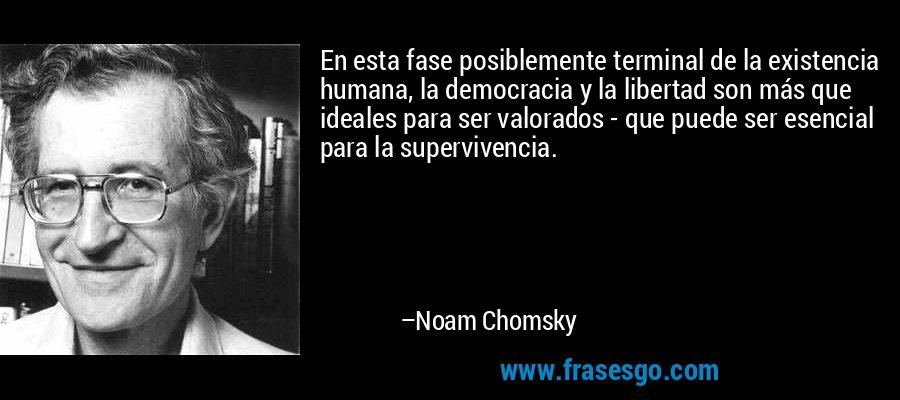 En esta fase posiblemente terminal de la existencia humana, la democracia y la libertad son más que ideales para ser valorados - que puede ser esencial para la supervivencia. – Noam Chomsky
