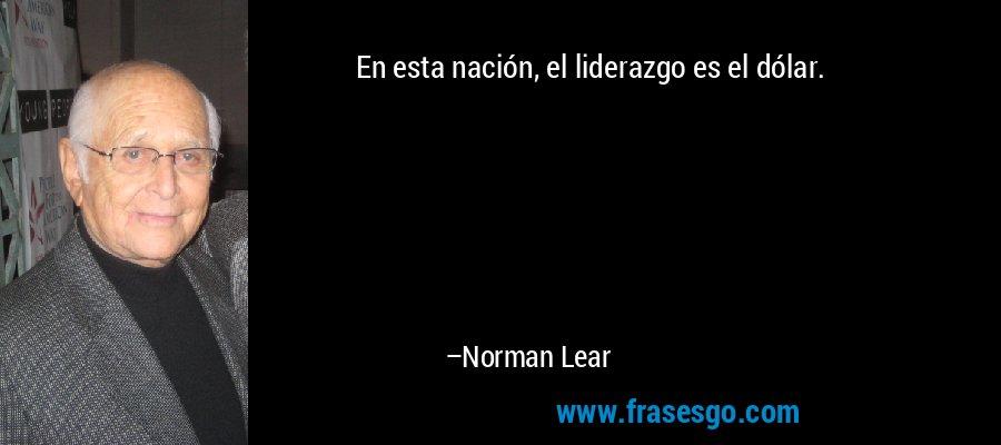 En esta nación, el liderazgo es el dólar. – Norman Lear