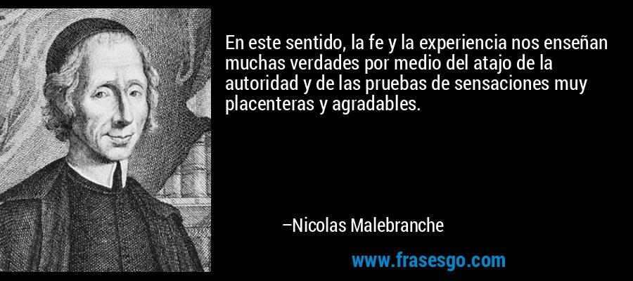 En este sentido, la fe y la experiencia nos enseñan muchas verdades por medio del atajo de la autoridad y de las pruebas de sensaciones muy placenteras y agradables. – Nicolas Malebranche