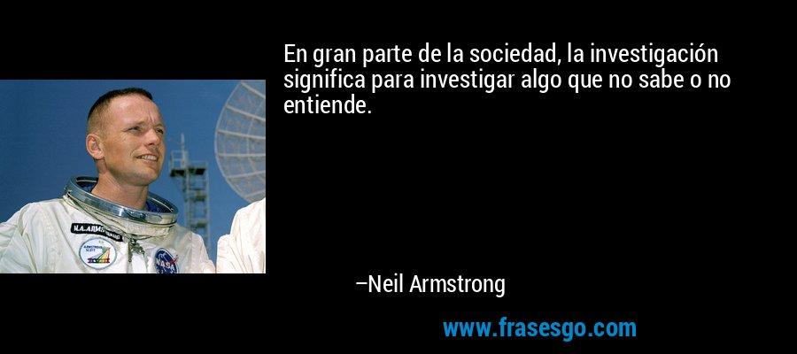 En gran parte de la sociedad, la investigación significa para investigar algo que no sabe o no entiende. – Neil Armstrong