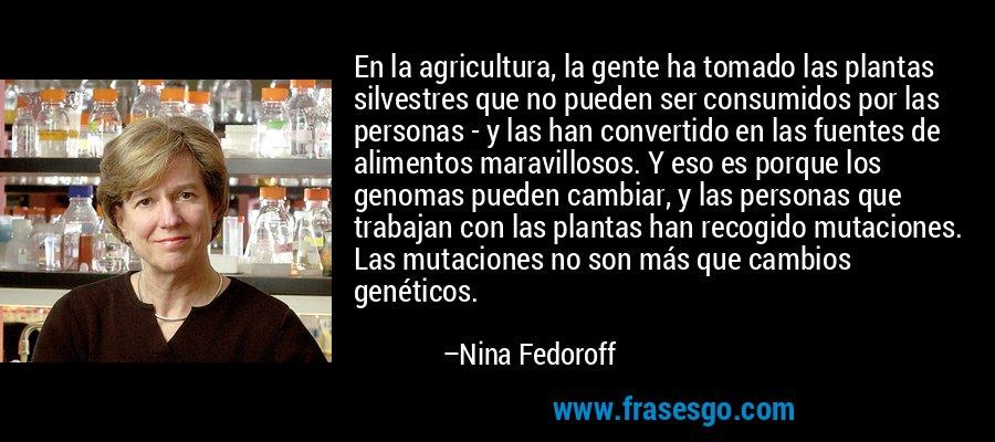 En la agricultura, la gente ha tomado las plantas silvestres que no pueden ser consumidos por las personas - y las han convertido en las fuentes de alimentos maravillosos. Y eso es porque los genomas pueden cambiar, y las personas que trabajan con las plantas han recogido mutaciones. Las mutaciones no son más que cambios genéticos. – Nina Fedoroff