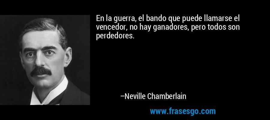 En la guerra, el bando que puede llamarse el vencedor, no hay ganadores, pero todos son perdedores. – Neville Chamberlain