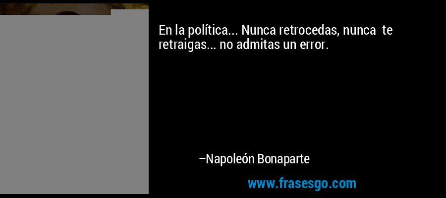 En la política... Nunca retrocedas, nunca  te retraigas... no admitas un error. – Napoleón Bonaparte