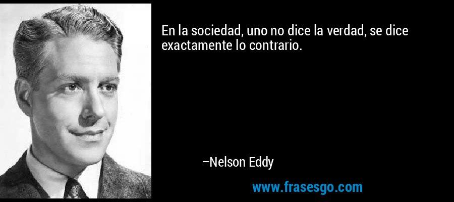 En la sociedad, uno no dice la verdad, se dice exactamente lo contrario. – Nelson Eddy