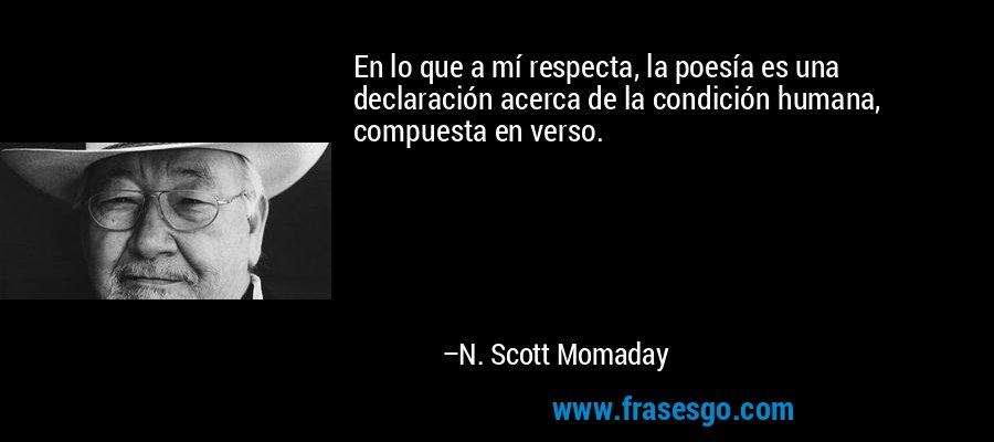 En lo que a mí respecta, la poesía es una declaración acerca de la condición humana, compuesta en verso. – N. Scott Momaday