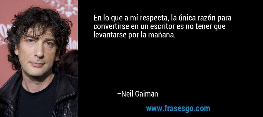 En lo que a mí respecta, la única razón para convertirse en un escritor es no tener que levantarse por la mañana. – Neil Gaiman