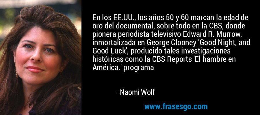 En los EE.UU., los años 50 y 60 marcan la edad de oro del documental, sobre todo en la CBS, donde pionera periodista televisivo Edward R. Murrow, inmortalizada en George Clooney 'Good Night, and Good Luck', producido tales investigaciones históricas como la CBS Reports 'El hambre en América.' programa – Naomi Wolf