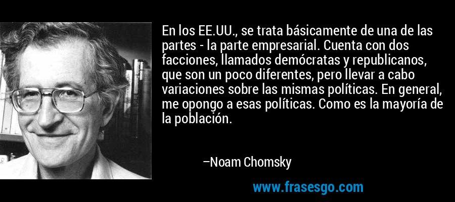 En los EE.UU., se trata básicamente de una de las partes - la parte empresarial. Cuenta con dos facciones, llamados demócratas y republicanos, que son un poco diferentes, pero llevar a cabo variaciones sobre las mismas políticas. En general, me opongo a esas políticas. Como es la mayoría de la población. – Noam Chomsky