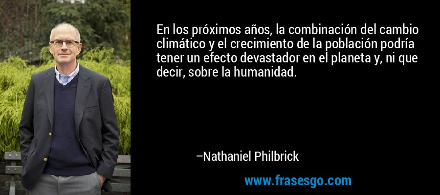 En los próximos años, la combinación del cambio climático y el crecimiento de la población podría tener un efecto devastador en el planeta y, ni que decir, sobre la humanidad. – Nathaniel Philbrick
